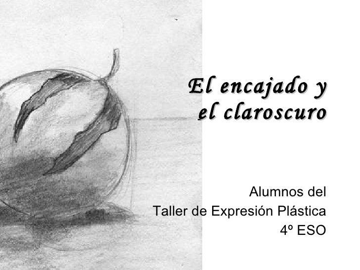 El encajado y el claroscuro Alumnos del Taller de Expresión Plástica 4º ESO