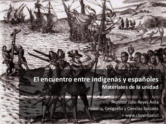 El encuentro entre indígenas y españoles Materiales de la unidad Profesor Julio Reyes Ávila Historia, Geografía y Ciencias...
