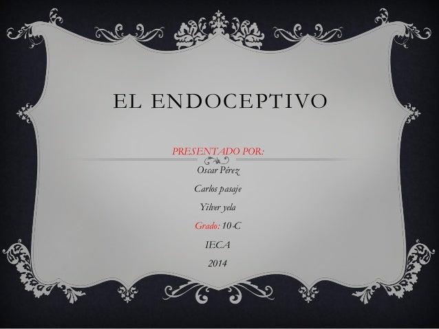 EL ENDOCEPTIVO  PRESENTADO POR:  Oscar Pérez  Carlos pasaje  Yilver yela  Grado: 10-C  IECA  2014