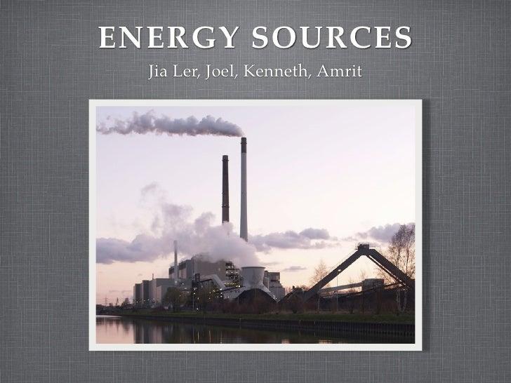 ENERGY SOURCES   Jia Ler, Joel, Kenneth, Amrit
