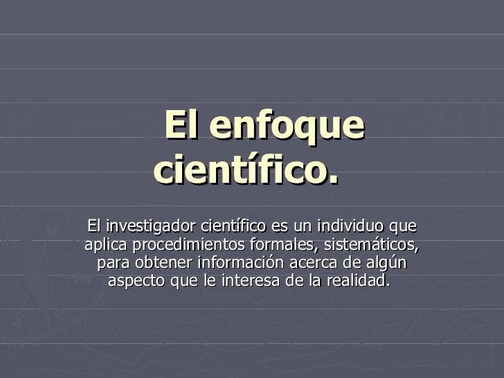 El enfoque científico.   El investigador científico es un individuo que aplica procedimientos formales, sistemáticos, p...