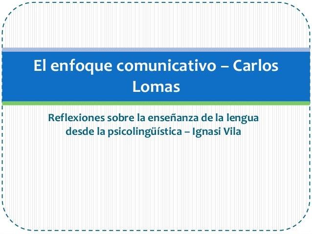Reflexiones sobre la enseñanza de la lenguadesde la psicolingüística – Ignasi VilaEl enfoque comunicativo – CarlosLomas