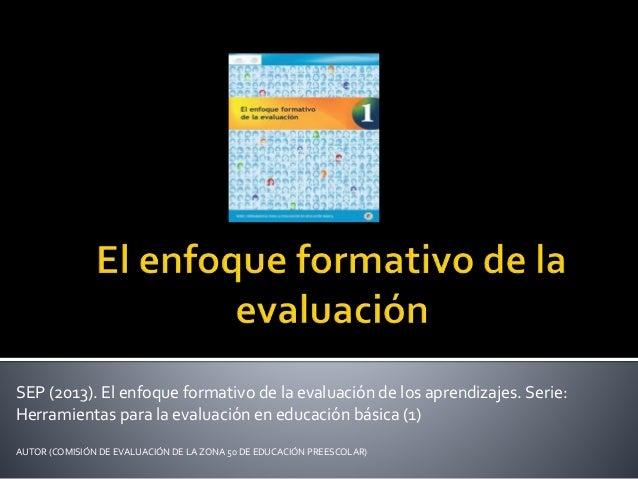 SEP (2013). El enfoque formativo de la evaluación de los aprendizajes. Serie: Herramientas para la evaluación en educación...