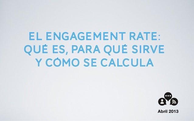 El engagement rate:Qué es, para qué sirvey cómo se calculaAbril 2013