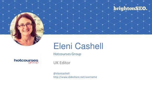 Eleni Cashell Hotcourses Group UK Editor Logo here @elenicashell http://www.slideshare.net/username