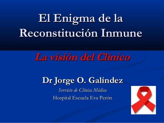 El Enigma de laEl Enigma de la Reconstitución InmuneReconstitución Inmune Dr Jorge O. GalíndezDr Jorge O. Galíndez Servici...