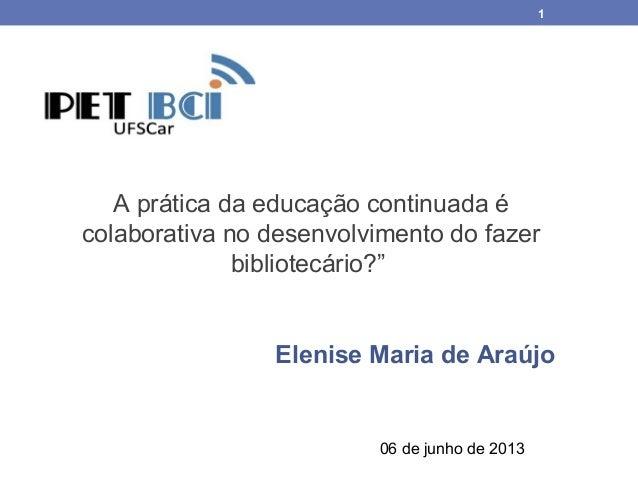 """1A prática da educação continuada écolaborativa no desenvolvimento do fazerbibliotecário?""""Elenise Maria de Araújo06 de jun..."""