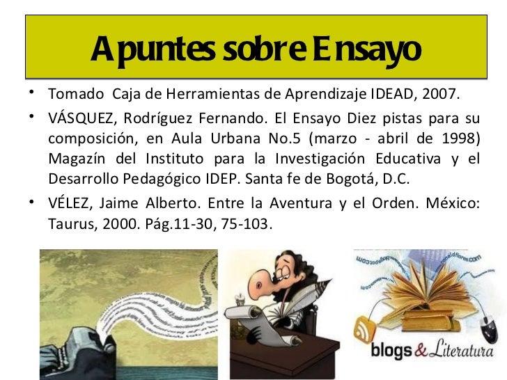 <ul><li>Tomado  Caja de Herramientas de Aprendizaje IDEAD, 2007.  </li></ul><ul><li>VÁSQUEZ, Rodríguez Fernando. El Ensayo...