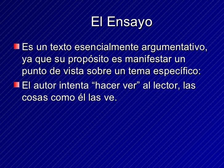 El Ensayo <ul><li>Es un texto esencialmente argumentativo, ya que su propósito es manifestar un punto de vista sobre un te...