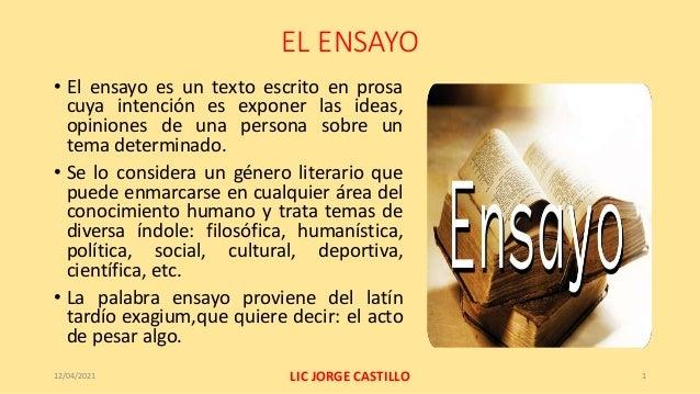 EL ENSAYO • El ensayo es un texto escrito en prosa cuya intención es exponer las ideas, opiniones de una persona sobre un ...