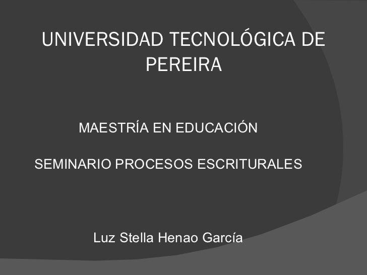 UNIVERSIDAD TECNOLÓGICA DE PEREIRA <ul><li>MAESTRÍA EN EDUCACIÓN </li></ul><ul><li>SEMINARIO PROCESOS ESCRITURALES </li></...