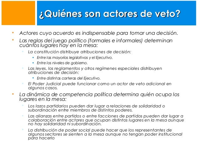 ¿Quiénes son actores de veto?    Actores cuyo acuerdo es indispensable para tomar una decisión. Las reglas del juego pol...