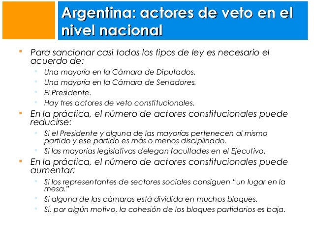 Argentina: actores de veto en el nivel nacional   Para sancionar casi todos los tipos de ley es necesario el acuerdo de: ...