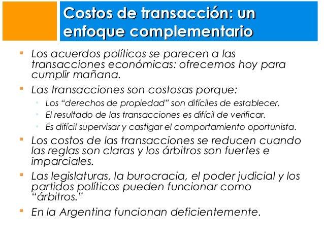 Costos de transacción: un enfoque complementario  Los acuerdos políticos se parecen a las  transacciones económicas: ofre...
