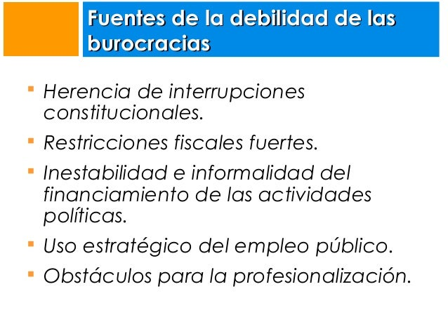 Fuentes de la debilidad de las burocracias  Herencia de interrupciones  constitucionales.   Restricciones fiscales fuert...