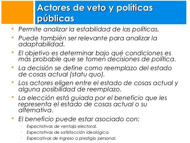 Actores de veto y políticas públicas  Permite analizar la estabilidad de las políticas.  Puede también ser relevante par...