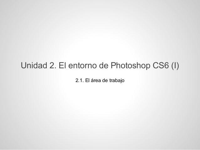 Unidad 2. El entorno de Photoshop CS6 (I)2.1. El área de trabajo