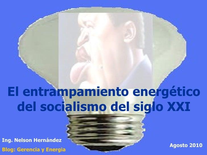 El entrampamiento energético del socialismo del siglo XXI Ing. Nelson Hernández Blog: Gerencia y  Energia Agosto 2010