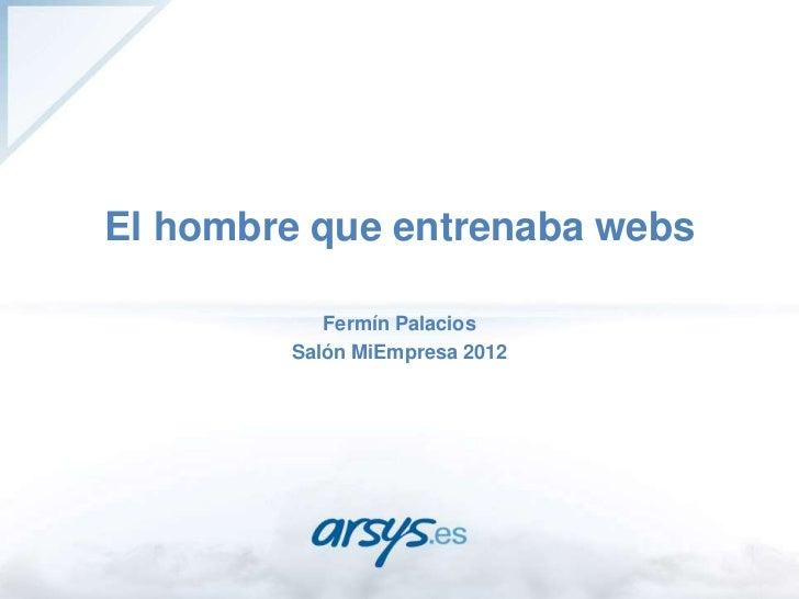 El hombre que entrenaba webs           Fermín Palacios        Salón MiEmpresa 2012