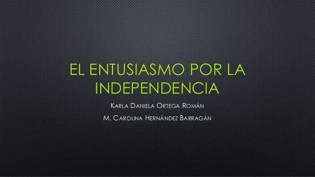 EL ENTUSIASMO POR LA INDEPENDENCIA KARLA DANIELA ORTEGA ROMÁN M. CAROLINA HERNÁNDEZ BARRAGÁN