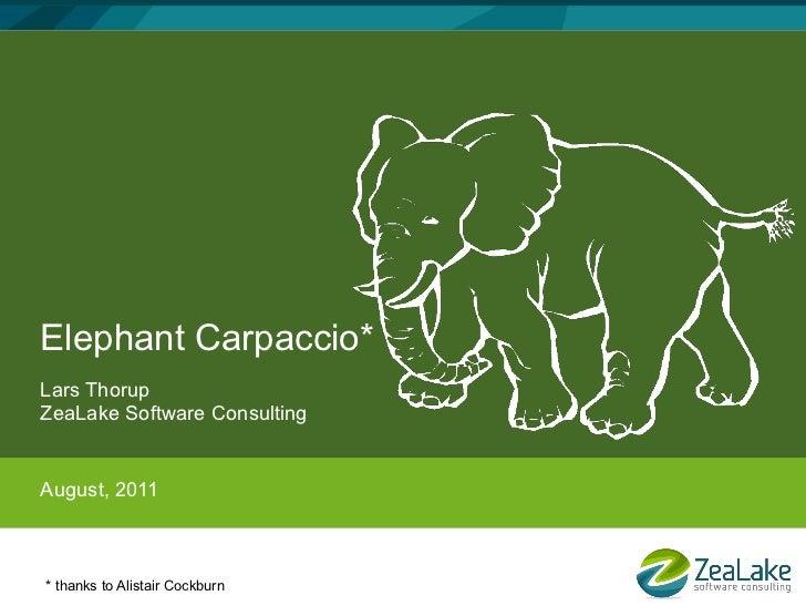 Elephant Carpaccio*Lars ThorupZeaLake Software ConsultingAugust, 2011* thanks to Alistair Cockburn
