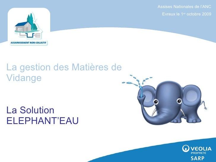 La gestion des Matières de Vidange   La Solution ELEPHANT'EAU Assises Nationales de l'ANC Evreux le 1 er  octobre 2009