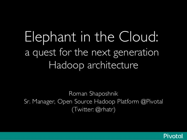 Elephant in the Cloud: a quest for the next generation Hadoop architecture	  Roman Shaposhnik	  Sr. Manager, Open Source H...