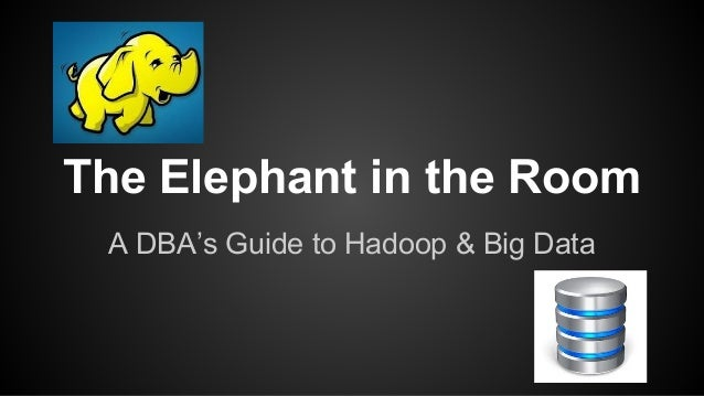 The Elephant in the Room A DBA's Guide to Hadoop & Big Data