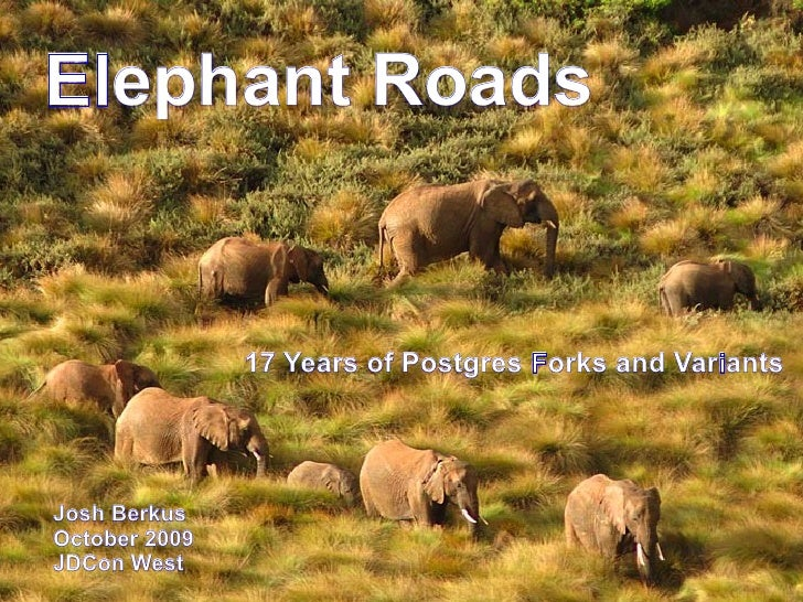 Elephant Roads                  17 Years of Postgres Forks and Variants     Josh Berkus October 2009 JDCon West
