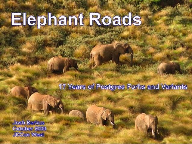 Elephant Roads               17 Years of Postgres Forks and VariantsJosh BerkusOctober 2009JDCon West