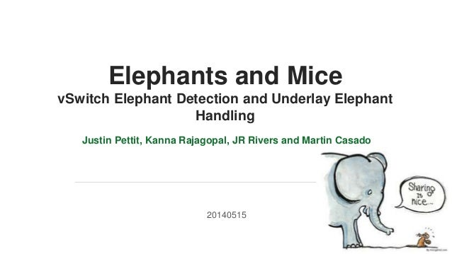 v Elephants and Mice vSwitch Elephant Detection and Underlay Elephant Handling Justin Pettit, Kanna Rajagopal, JR Rivers a...
