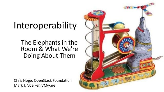 Interoperability The Elephants in the Room & What We're Doing About Them Chris Hoge, OpenStack Foundation Mark T. Voelker,...