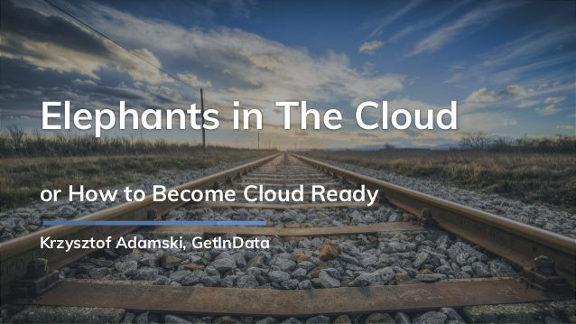 Elephants in The Cloud or How to Become Cloud Ready Krzysztof Adamski, GetInData