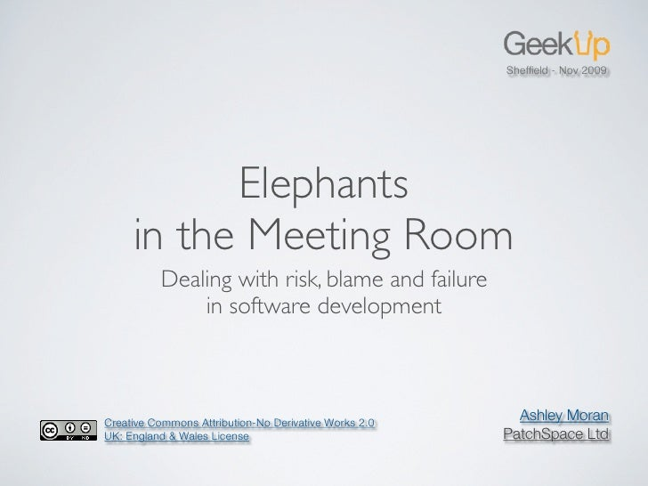 Sheffield - Nov 2009                Elephants      in the Meeting Room           Dealing with risk, blame and failure      ...