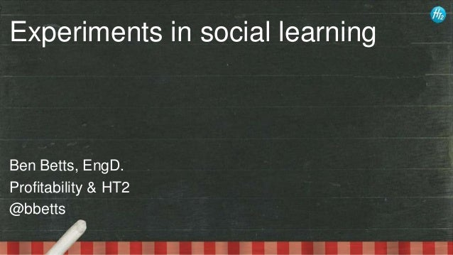 Experiments in social learning  Ben Betts, EngD. Profitability & HT2 @bbetts
