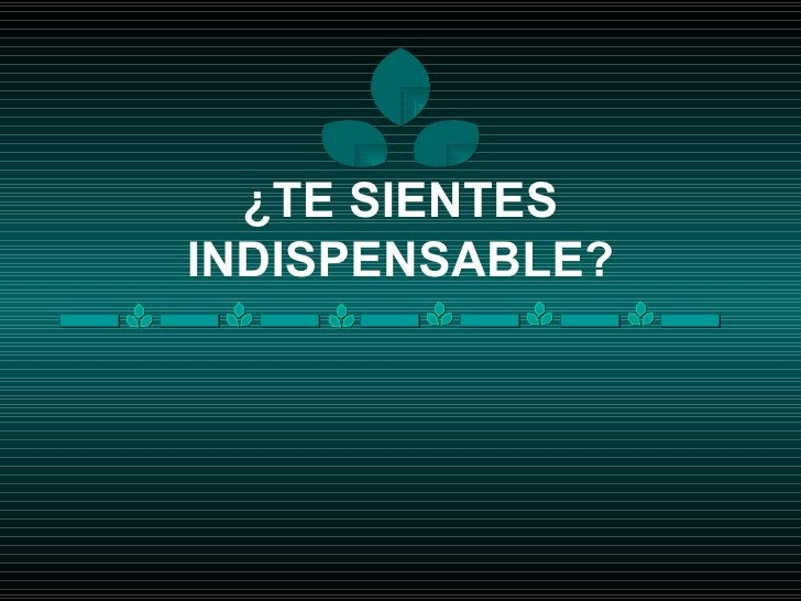 ¿TE SIENTES INDISPENSABLE?