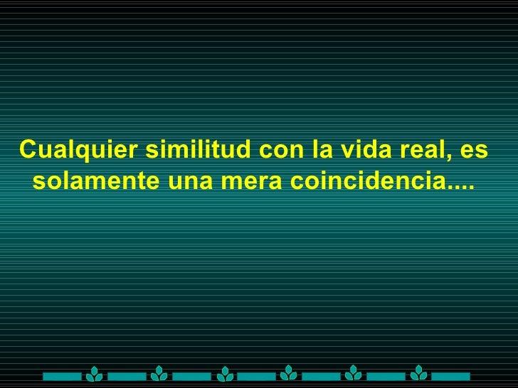 Cualquier similitud con la vida real, es solamente una mera coincidencia....