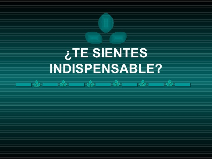 ¿TE SIENTES INDISPENSABLE?