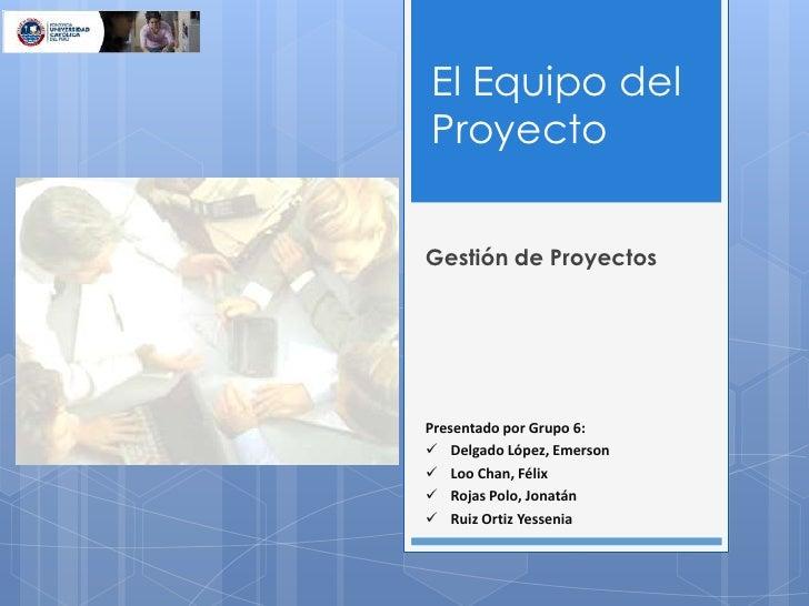 El Equipo del Proyecto<br />Gestión de Proyectos<br />Presentado por Grupo 6:<br /><ul><li>Delgado López, Emerson