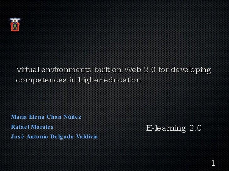 Virtual environments built on Web 2.0 for developing competences in higher education <ul><li>María Elena Chan Núñez  </li>...