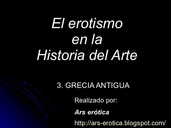 El erotismo en la Historia del Arte 3. GRECIA ANTIGUA Realizado por: Ars erótica http://ars-erotica.blogspot.com /
