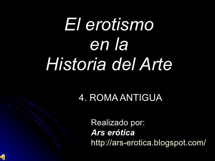 El erotismo en la Historia del Arte 4. ROMA ANTIGUA Realizado por: Ars erótica http://ars-erotica.blogspot.com/