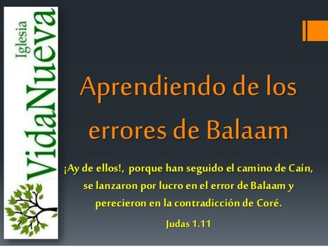 Aprendiendo de los  errores de Balaam  ¡Ay de ellos!, porque han seguido el camino de Caín,  se lanzaron por lucro en el e...