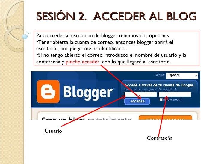 SESIÓN 2.  ACCEDER AL BLOG <ul><li>Para acceder al escritorio de blogger tenemos dos opciones: </li></ul><ul><li>Tener abi...