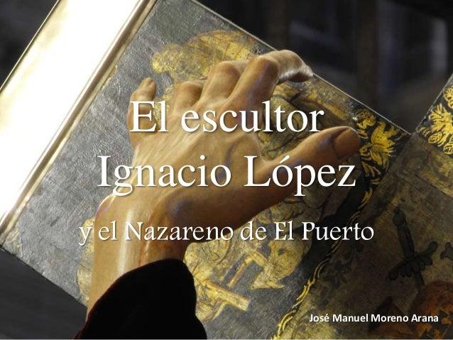 El escultor  Ignacio López  y el Nazareno de El Puerto  José Manuel Moreno Arana