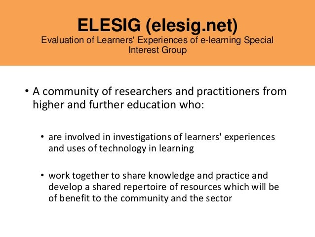 ELESIG (elesig.net) Evaluation of Learners' Experiences of e-learning Special Interest Group • A community of researchers ...
