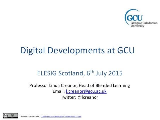 Digital Developments at GCU ELESIG Scotland, 6th July 2015 Professor Linda Creanor, Head of Blended Learning Email: l.crea...