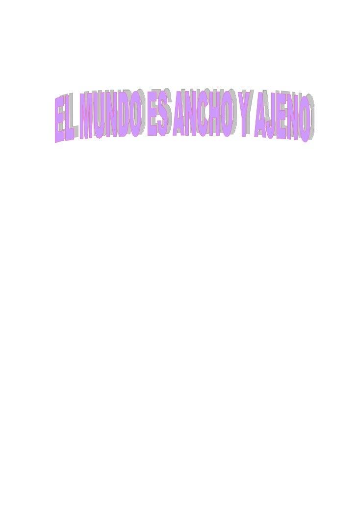 *Presentación  Este trabajo esta basado en la obra titulada El Mundo es Ancho y Ajeno, la cual fue escrita por el autor pe...