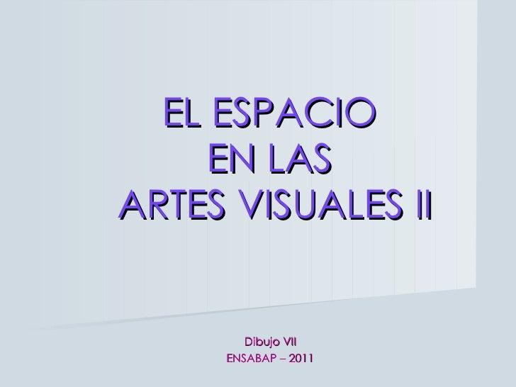 EL ESPACIO  EN LAS  ARTES VISUALES II Dibujo VII ENSABAP – 2011