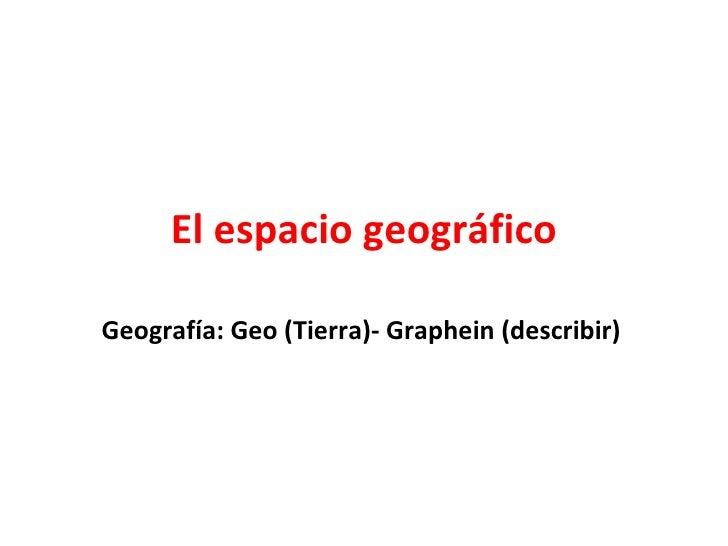El espacio geográfico Geografía: Geo (Tierra)- Graphein (describir)